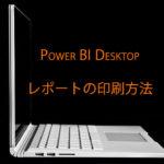 Power BIレポートを印刷する方法 Desktop版とCloud版それぞれを紹介